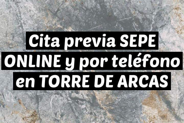 Cita previa SEPE ONLINE y por teléfono en TORRE DE ARCAS