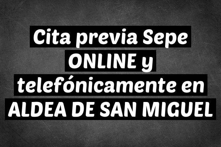 Cita previa Sepe ONLINE y telefónicamente en ALDEA DE SAN MIGUEL