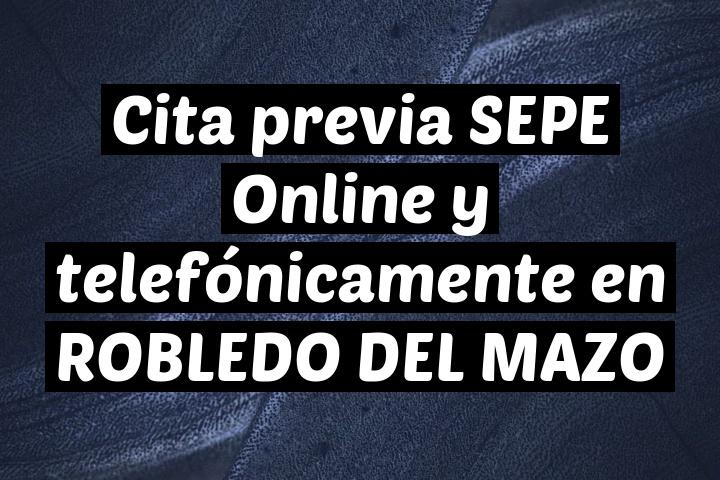 Cita previa SEPE Online y telefónicamente en ROBLEDO DEL MAZO