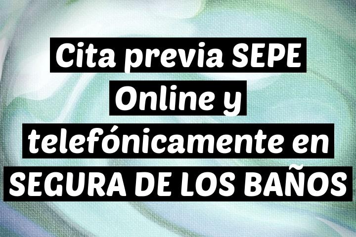 Cita previa SEPE Online y telefónicamente en SEGURA DE LOS BAÑOS