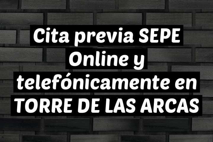 Cita previa SEPE Online y telefónicamente en TORRE DE LAS ARCAS
