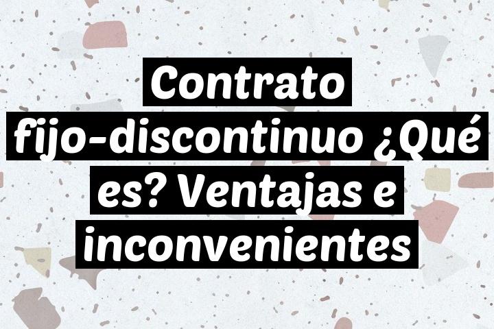 Contrato fijo-discontinuo ¿Qué es? Ventajas e inconvenientes