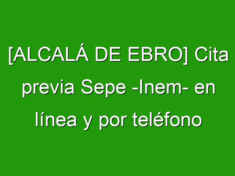 [ALCALÁ DE EBRO] Cita previa Sepe -Inem- en línea y por teléfono
