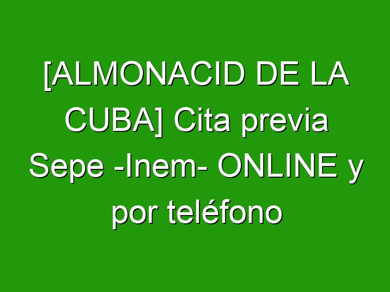 [ALMONACID DE LA CUBA] Cita previa Sepe -Inem- ONLINE y por teléfono