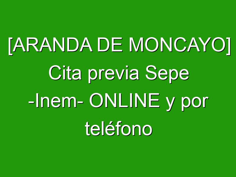 [ARANDA DE MONCAYO] Cita previa Sepe -Inem- ONLINE y por teléfono