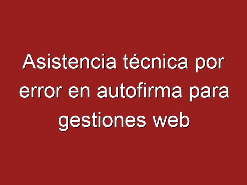 ¿Asistencia técnica por error en autofirma para gestiones web?
