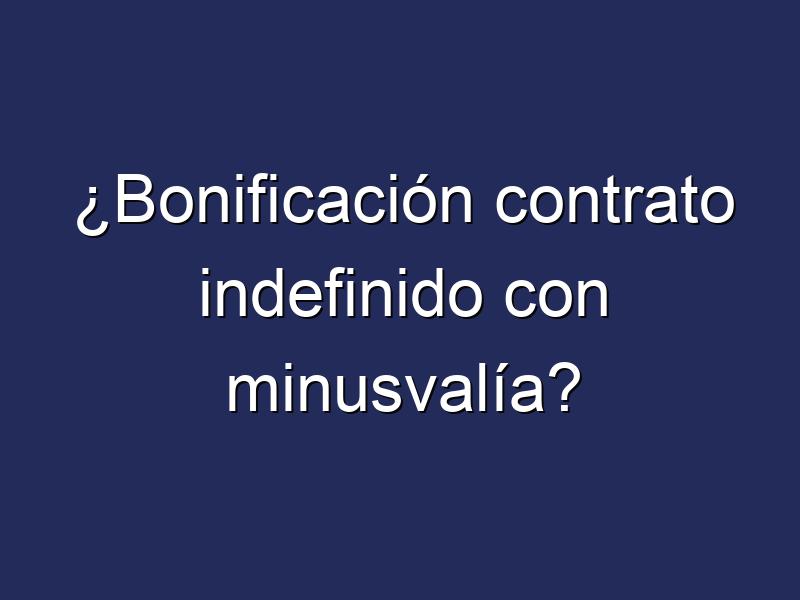 ¿Bonificación contrato indefinido con minusvalía?