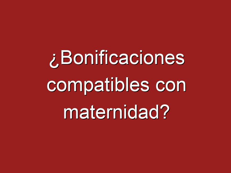 ¿Bonificaciones compatibles con maternidad?