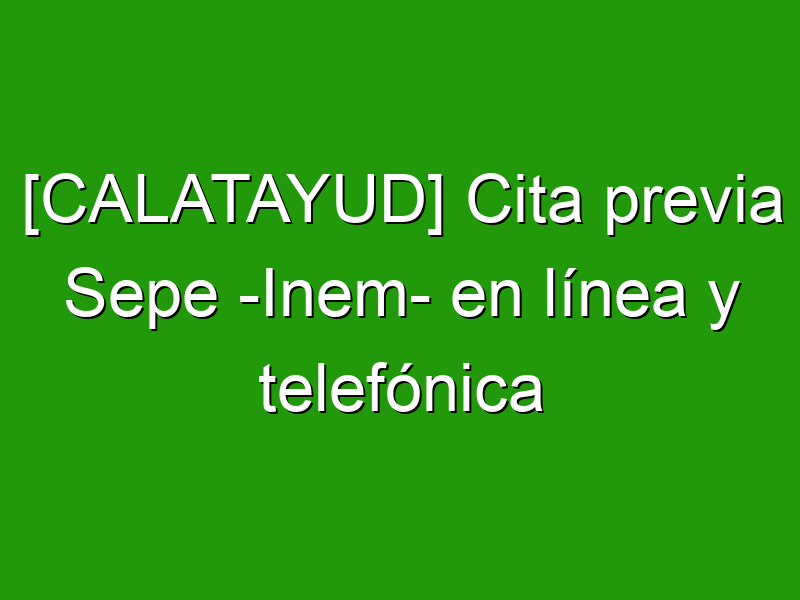 [CALATAYUD] Cita previa Sepe -Inem- en línea y telefónica