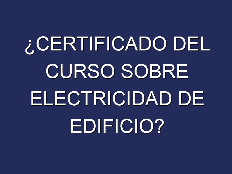 ¿CERTIFICADO DEL CURSO SOBRE ELECTRICIDAD DE EDIFICIO?