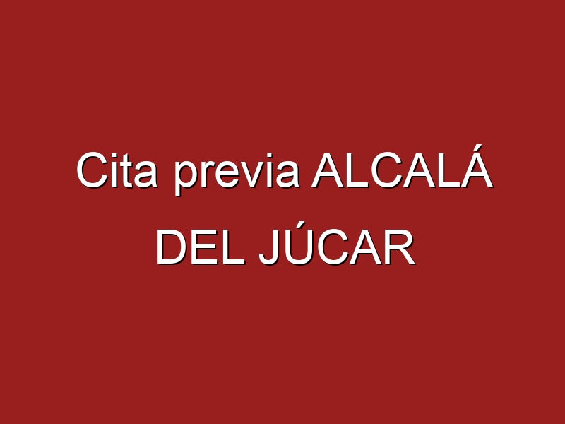Cita previa ALCALÁ DEL JÚCAR