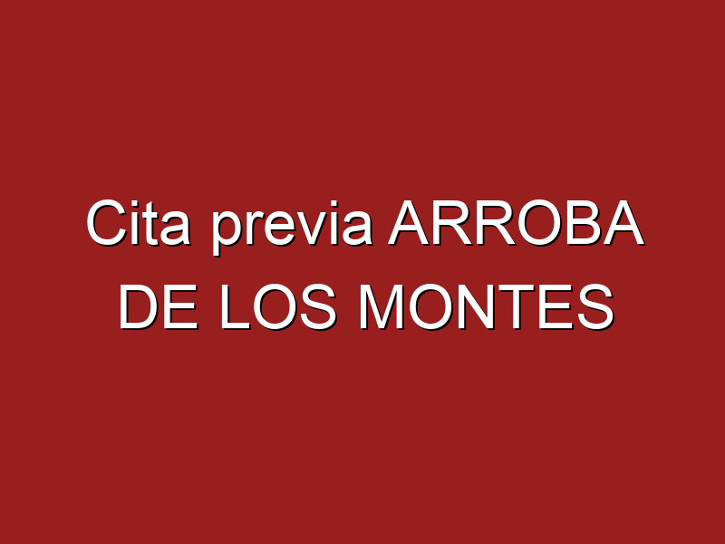 Cita previa ARROBA DE LOS MONTES