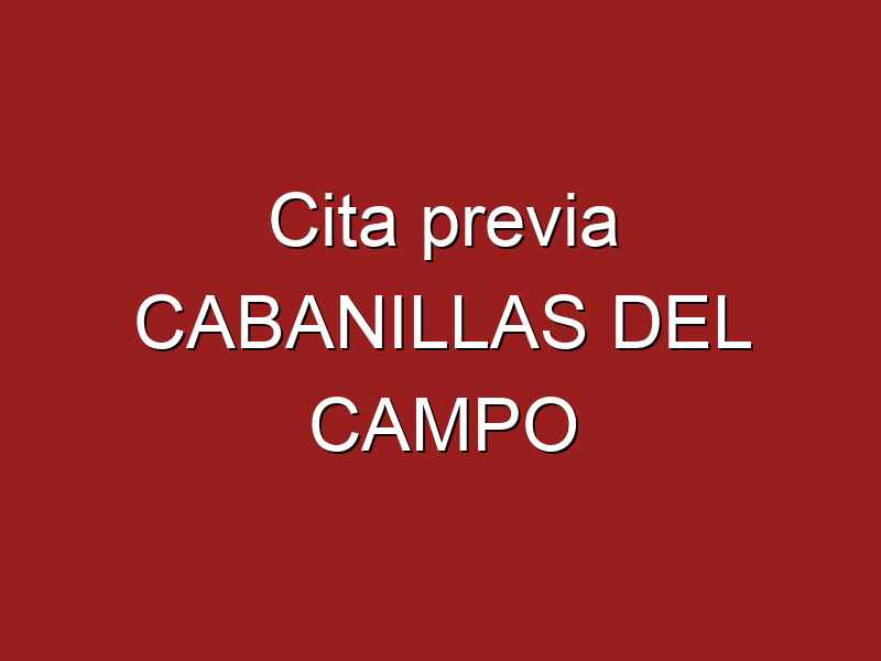 Cita previa CABANILLAS DEL CAMPO