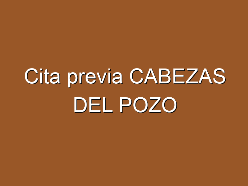 Cita previa CABEZAS DEL POZO