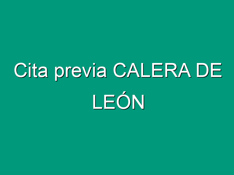 Cita previa CALERA DE LEÓN