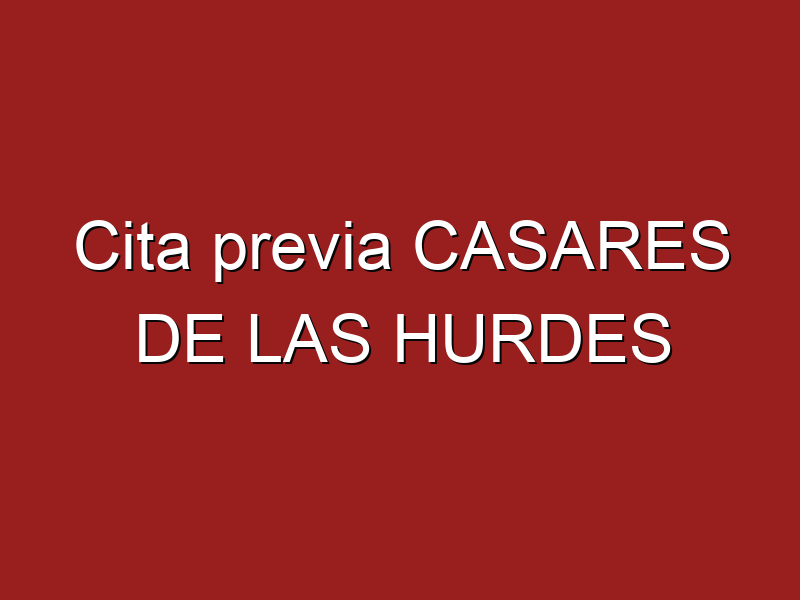 Cita previa CASARES DE LAS HURDES