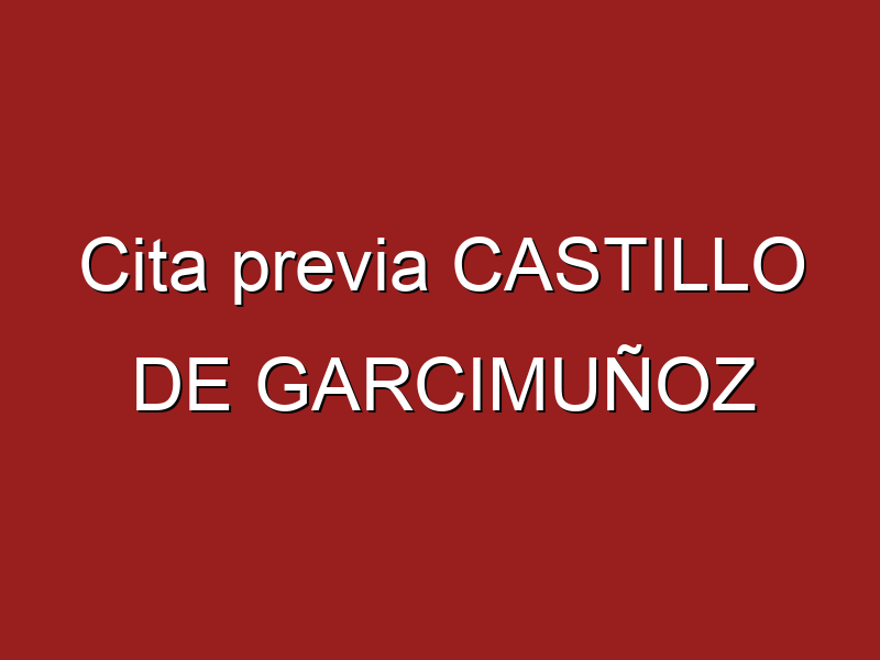 Cita previa CASTILLO DE GARCIMUÑOZ