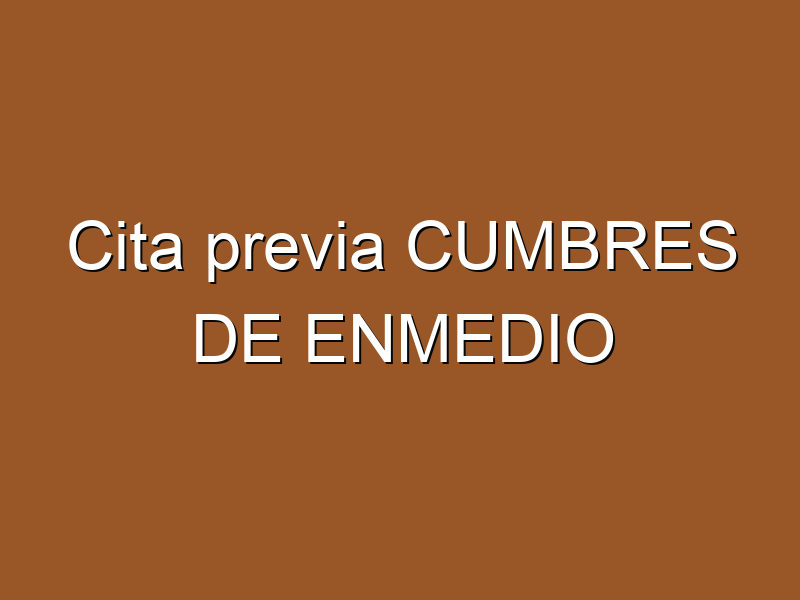 Cita previa CUMBRES DE ENMEDIO