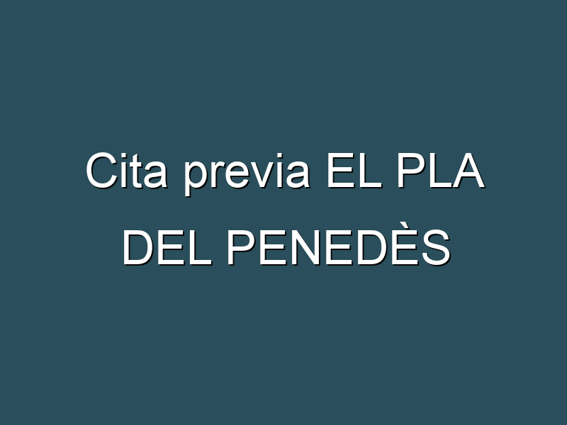 Cita previa EL PLA DEL PENEDÈS