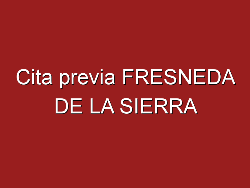 Cita previa FRESNEDA DE LA SIERRA