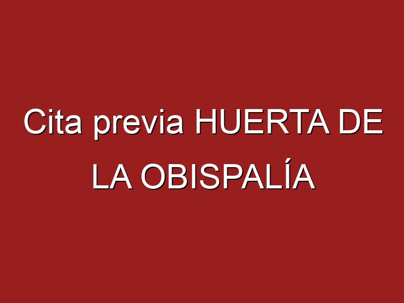 Cita previa HUERTA DE LA OBISPALÍA