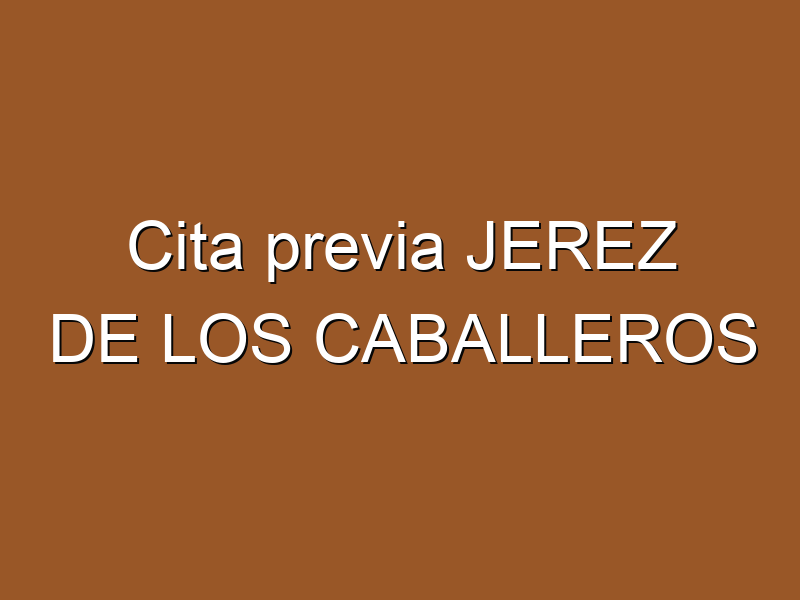 Cita previa JEREZ DE LOS CABALLEROS