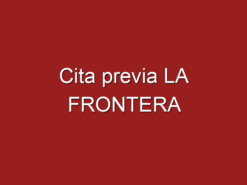 Cita previa LA FRONTERA