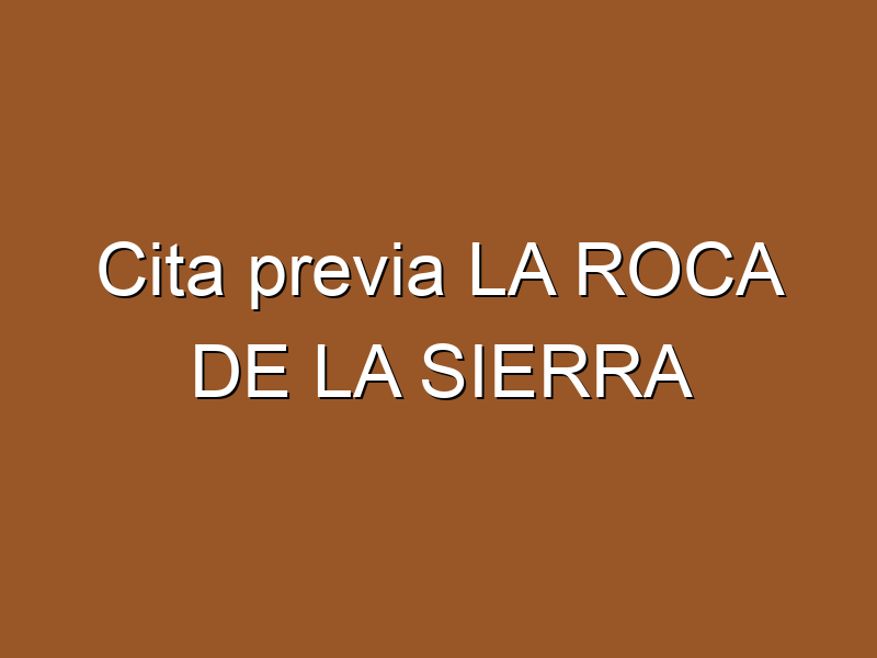 Cita previa LA ROCA DE LA SIERRA