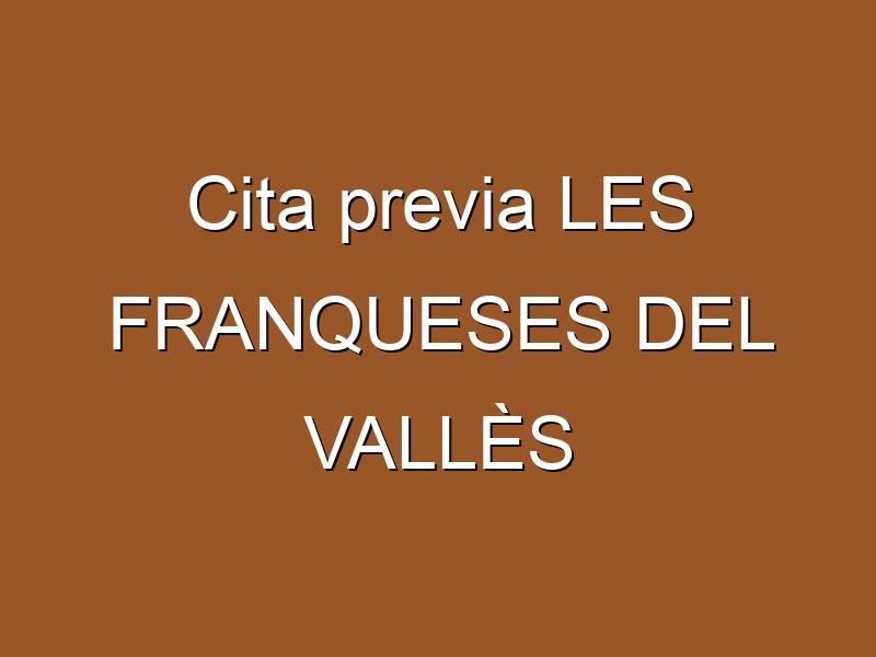 Cita previa LES FRANQUESES DEL VALLÈS