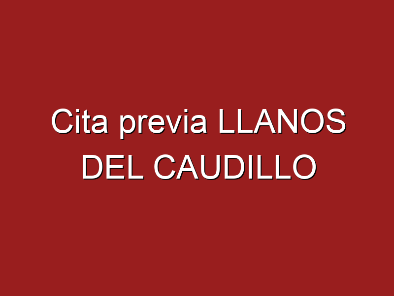 Cita previa LLANOS DEL CAUDILLO