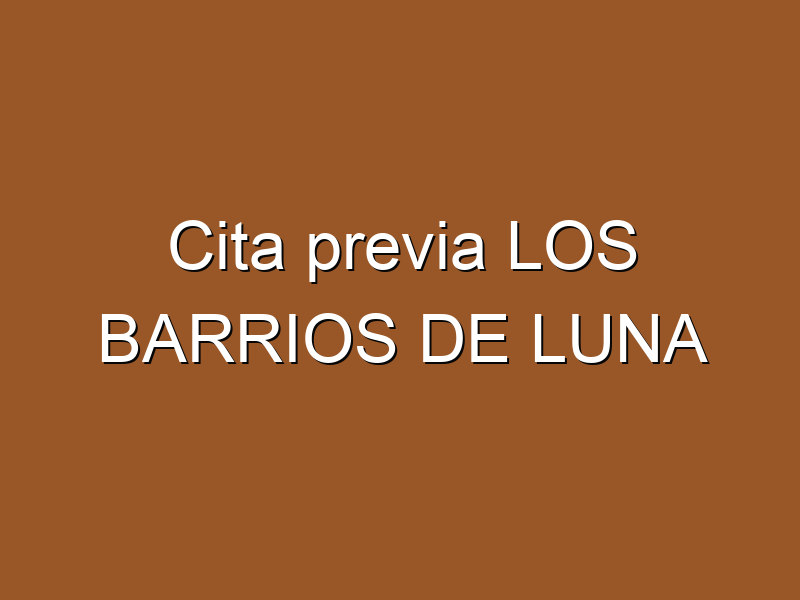 Cita previa LOS BARRIOS DE LUNA