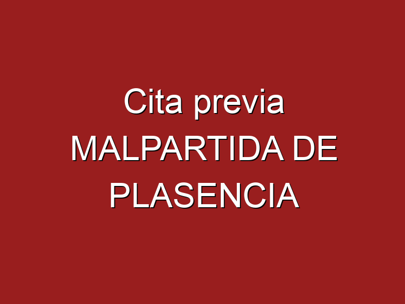 Cita previa MALPARTIDA DE PLASENCIA