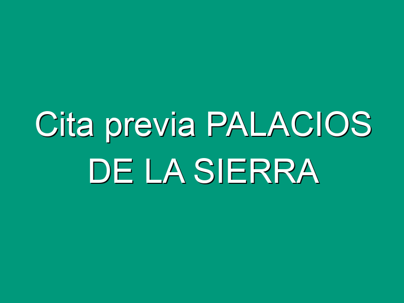 Cita previa PALACIOS DE LA SIERRA