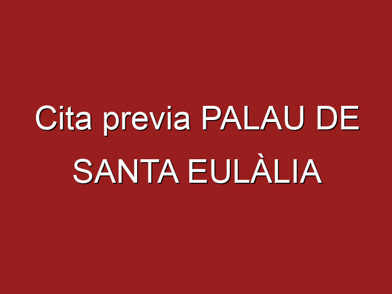 Cita previa PALAU DE SANTA EULÀLIA