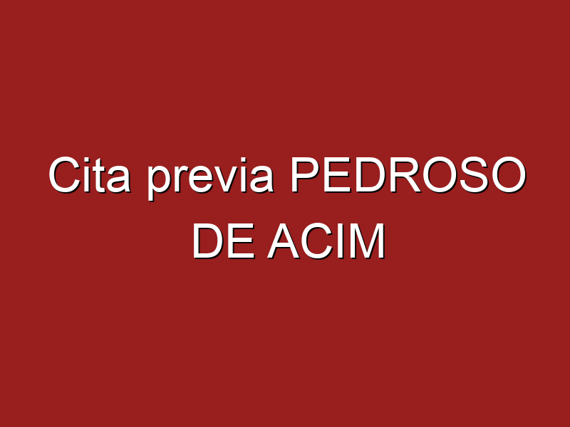 Cita previa PEDROSO DE ACIM