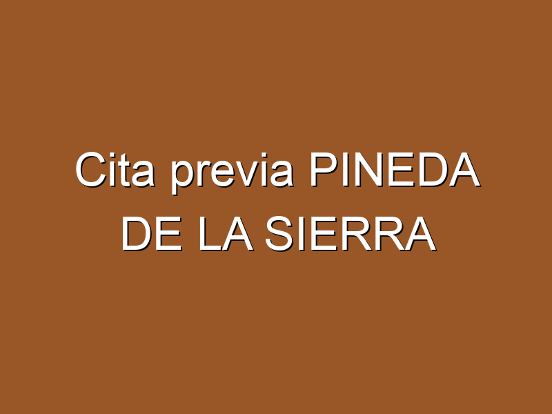 Cita previa PINEDA DE LA SIERRA