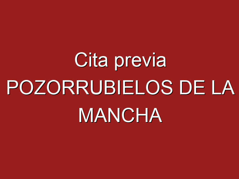 Cita previa POZORRUBIELOS DE LA MANCHA