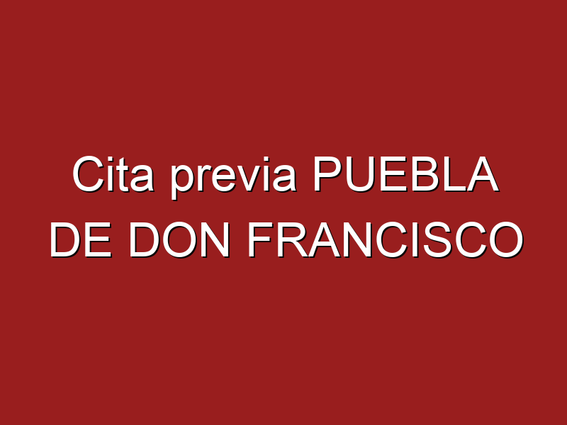 Cita previa PUEBLA DE DON FRANCISCO