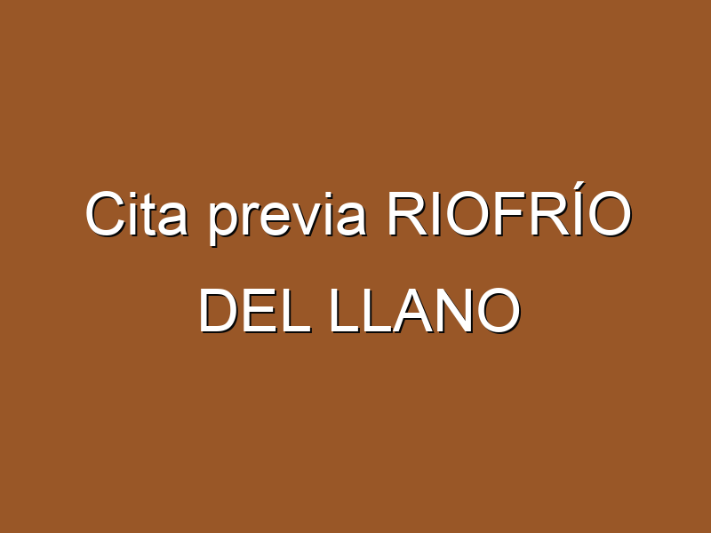 Cita previa RIOFRÍO DEL LLANO