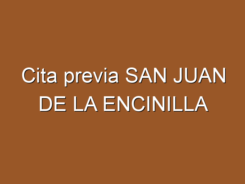 Cita previa SAN JUAN DE LA ENCINILLA