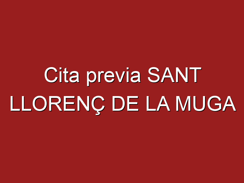 Cita previa SANT LLORENÇ DE LA MUGA