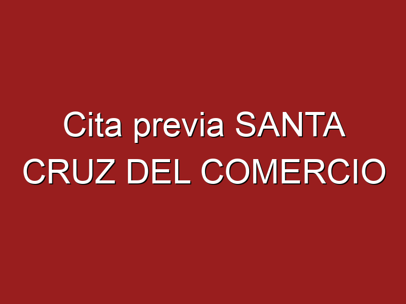 Cita previa SANTA CRUZ DEL COMERCIO