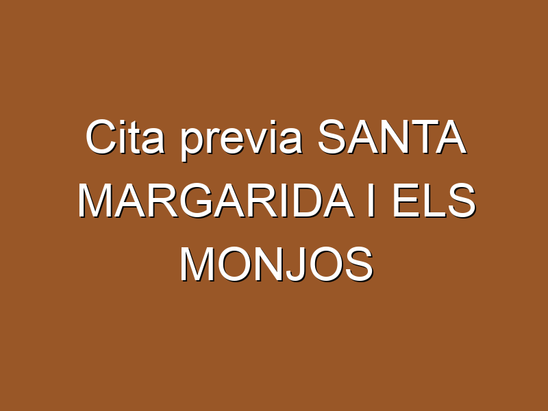 Cita previa SANTA MARGARIDA I ELS MONJOS