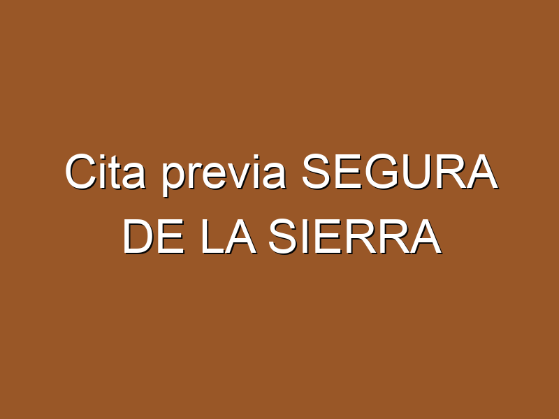 Cita previa SEGURA DE LA SIERRA