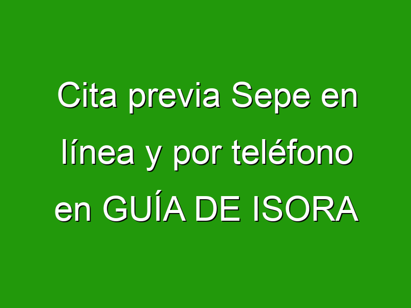 Cita previa Sepe en línea y por teléfono en GUÍA DE ISORA