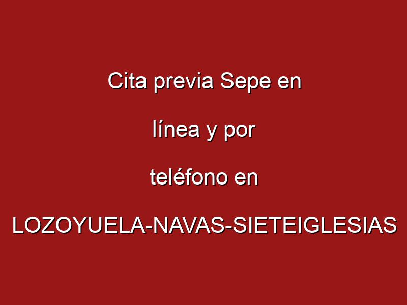 Cita previa Sepe en línea y por teléfono en LOZOYUELA-NAVAS-SIETEIGLESIAS