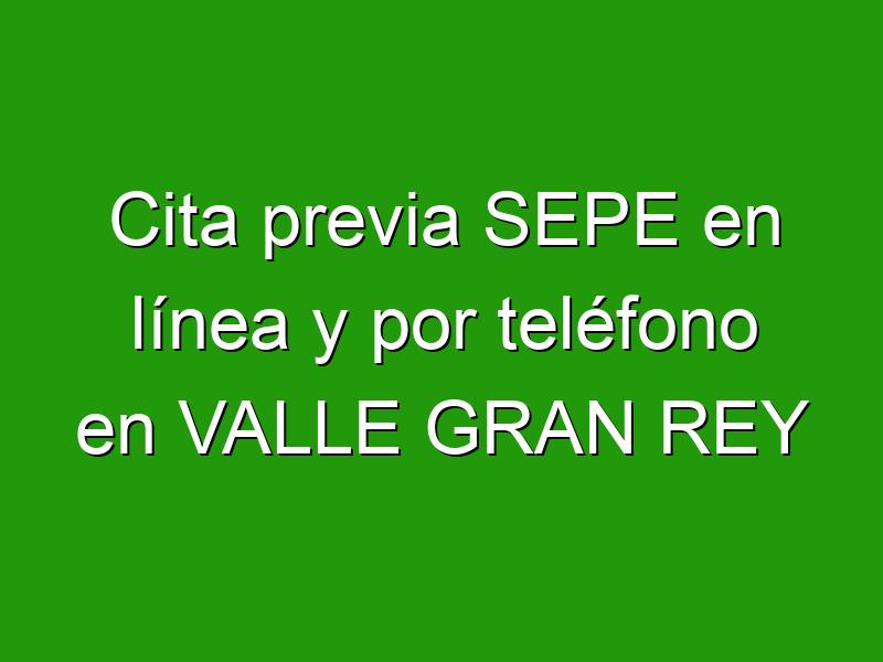 Cita previa SEPE en línea y por teléfono en VALLE GRAN REY