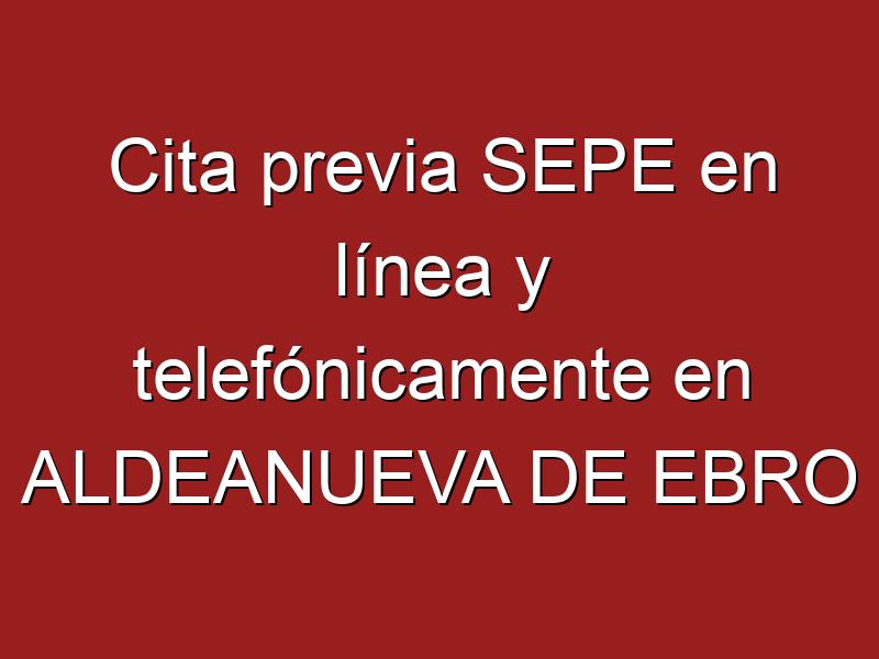Cita previa SEPE en línea y telefónicamente en ALDEANUEVA DE EBRO
