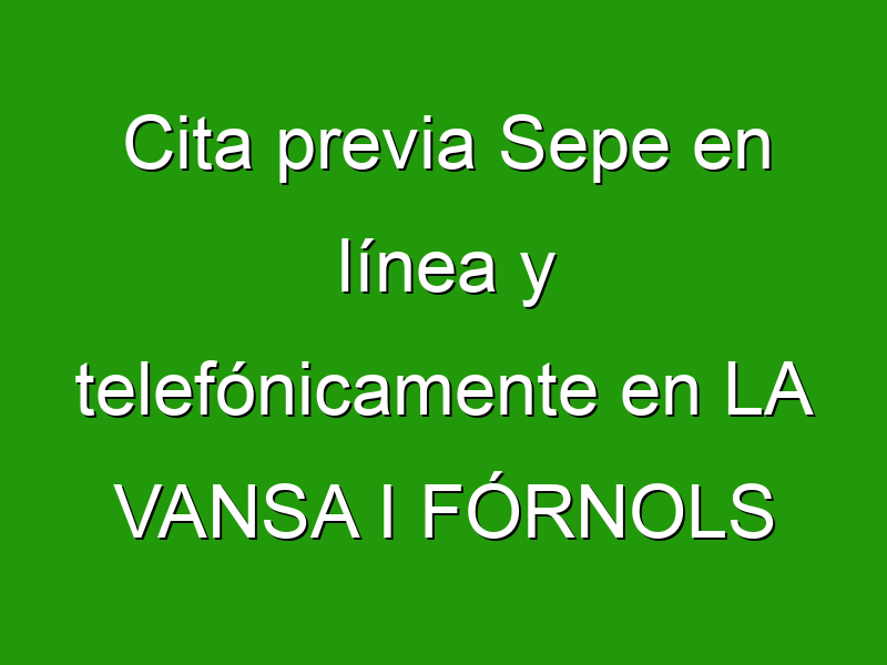 Cita previa Sepe en línea y telefónicamente en LA VANSA I FÓRNOLS