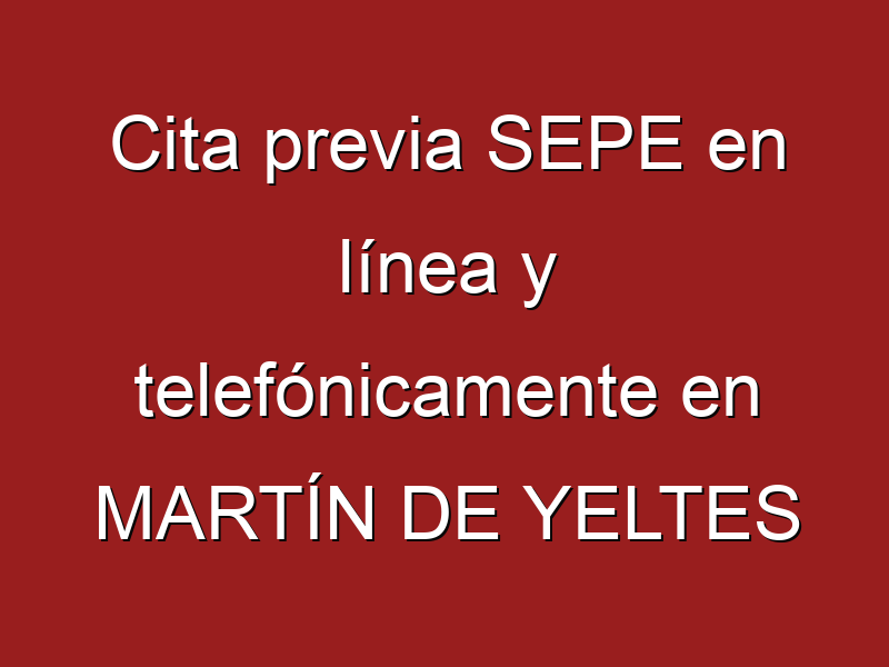 Cita previa SEPE en línea y telefónicamente en MARTÍN DE YELTES